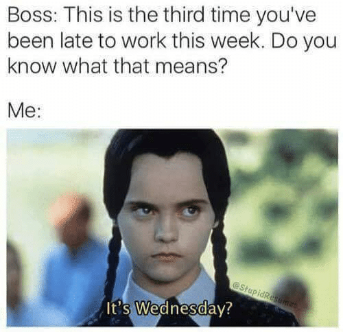 Bosses: Boss: This is the third time you've  been late to work this week. Do you  know what that means?  Me:  It's Wednesdav?  0