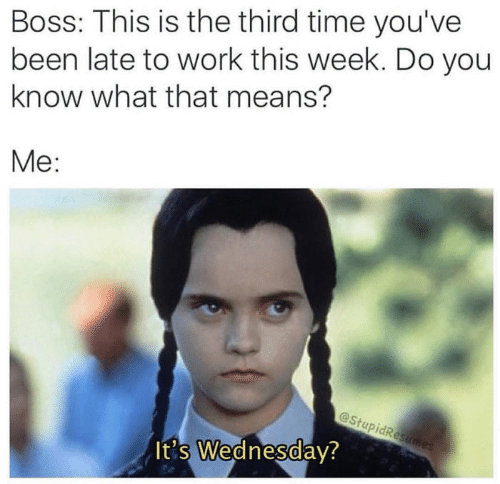 Work, Time, and Wednesday: Boss: This is the third time you've  been late to work this week. Do you  know what that means?  Me:  @Stu  It's Wednesday?  0