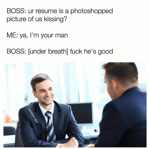 Fuck, Good, and Resume: BOSS: ur resume is a photoshopped  picture of us kissing?  ME: ya, I'm your man  BOSS: [under breath] fuck he's good  random.ape