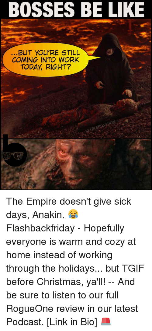 Sick Day: BOSSES BE LIKE  BUT YOU'RE STILL  COMING INTO WORK  TODAY RIGHT?  VISION  IG BLERD The Empire doesn't give sick days, Anakin. 😂 Flashbackfriday - Hopefully everyone is warm and cozy at home instead of working through the holidays... but TGIF before Christmas, ya'll! -- And be sure to listen to our full RogueOne review in our latest Podcast. [Link in Bio] 🚨