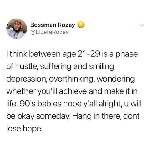 hustle: Bossman Rozay  @ElJefeRozay  I think between age 21-29 is a phase  of hustle, suffering and smiling,  depression, overthinking, wondering  whether you'ill achieve and make it in  life. 90's babies hope y'all alright, u will  be okay someday. Hang in there, dont  lose hope