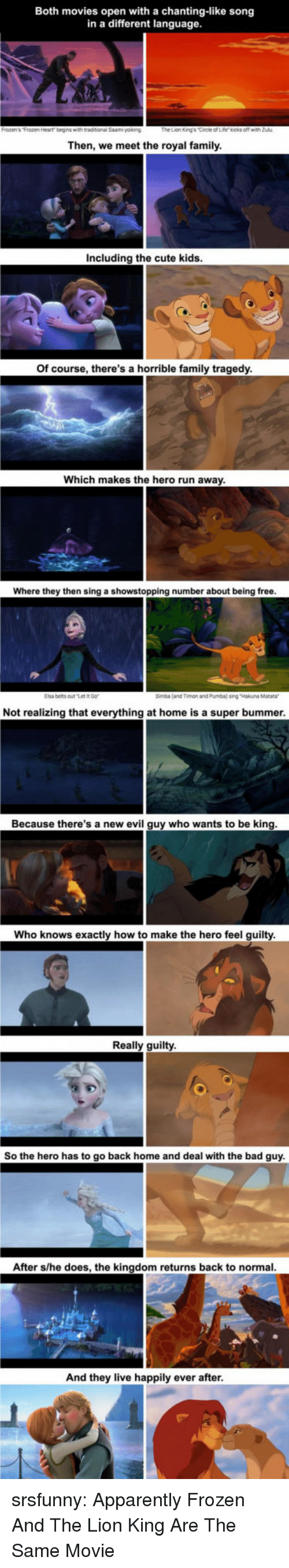 Happily Ever After: Both movies open with a chanting-like song  in a different language  Then, we meet the royal family  Including the cute kids  Of course, there's a horrible family tragedy  Which makes the hero run away  Where they then sing a showstopping number about being free  Elsa belts outt  Simba (and Timon and Pumba) sing Hakuna Matara  Not realizing that everything at home is a super bummer  Because there's a new evil guy who wants to be king  Who knows exactly how to make the hero feel guilty  Really guilty  So the hero has to go back home and deal with the bad guy  After s/he does, the kingdom returns back to normal  And they live happily ever after srsfunny:  Apparently Frozen And The Lion King Are The Same Movie