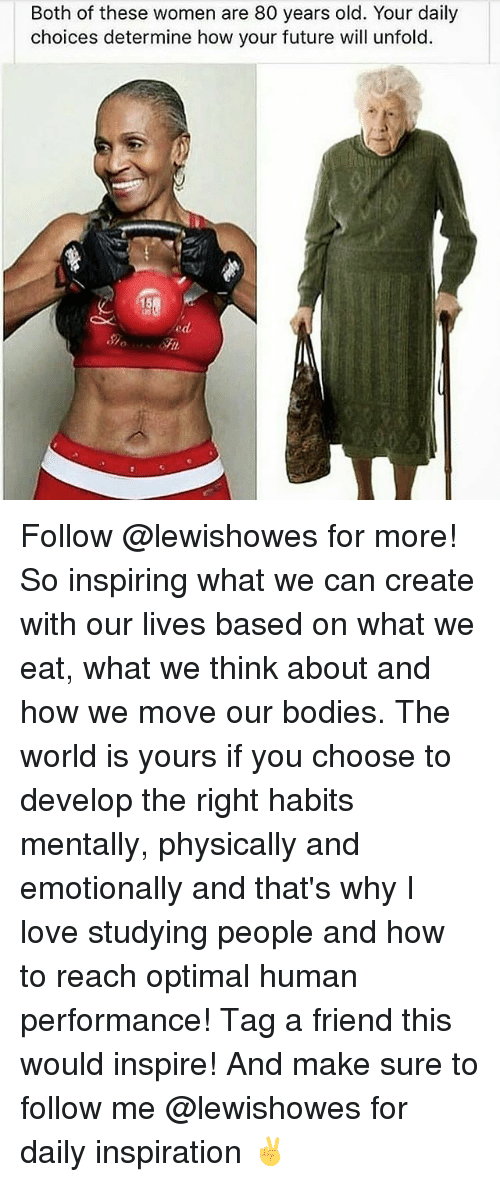 optimal: Both of these women are 80 years old. Your daily  choices determine how your future will unfold.  15  ed Follow @lewishowes for more! So inspiring what we can create with our lives based on what we eat, what we think about and how we move our bodies. The world is yours if you choose to develop the right habits mentally, physically and emotionally and that's why I love studying people and how to reach optimal human performance! Tag a friend this would inspire! And make sure to follow me @lewishowes for daily inspiration ✌️
