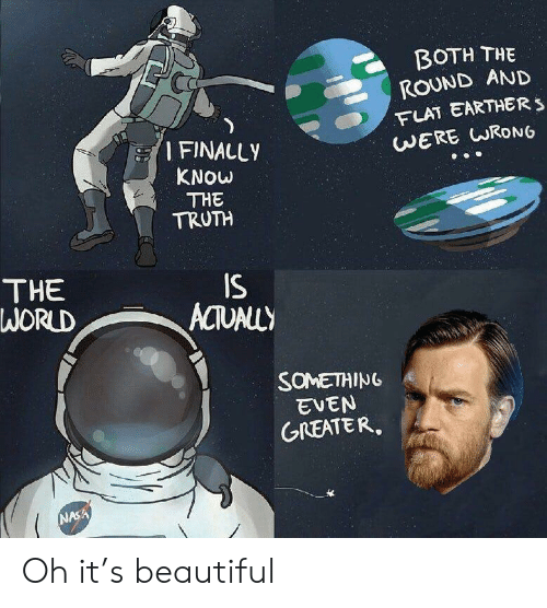 Flat Earther: BOTH THE  ROUND AND  FLAT EARTHER S  WERE CRONG  I FINALLY  KNOW  THE  TRUTH  THE  WORLD  IS  EVEN  GREATER.  NASA Oh it's beautiful