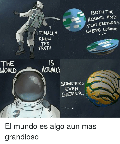 Sone: BOTH THE  ROUND AND  FLAT EARTHER  WERE CRONG  I FINALLY  KNOW  THE  TRUTH  THE  WORUD  IS  ACTUALLY  SONE꺼ING  EVEN  GREATER,  NASA El mundo es algo aun mas grandioso