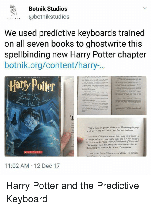 """Chorus: Botnik Studios  abotnikstudios  We used predictive keyboards trained  on all seven books to ghostwrite this  spellbinding new Harry Potter chapter  botnik.org/content/harry-.  Hatly Potter  We're the only people who matter. Hes never going to ge  rid of us, Harry, Hermione, and Ron said in chorus  The Boor of the castle seemed like a large pile of magic. The  Dursloys had never been to the castle and they were not about  to come there in Harry Pocter and the Pornais of Whar L  tke a Large Pile of Ash. Hary looked around and then fell  down the spiral staircase for the rest of the summer.  """"Im Harry Potter. Harry began yelling. The dark arts  11:02 AM 12 Dec 17 Harry Potter and the Predictive Keyboard"""