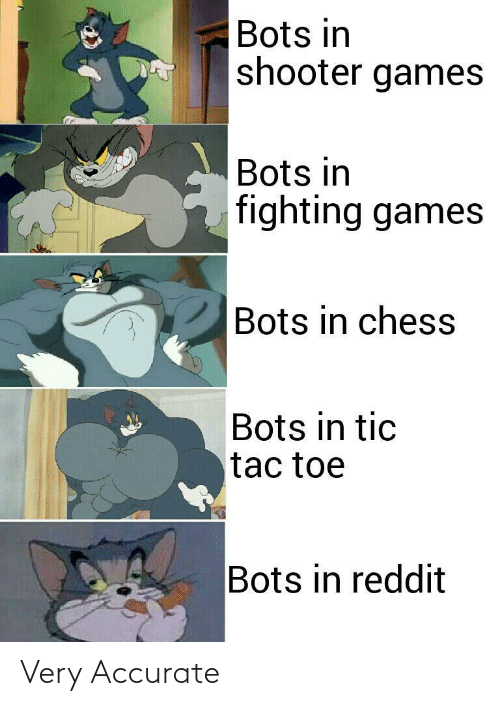 toe: Bots in  shooter games  Bots in  fighting games  Bots in chess  Bots in tic  tac toe  Bots in reddit Very Accurate