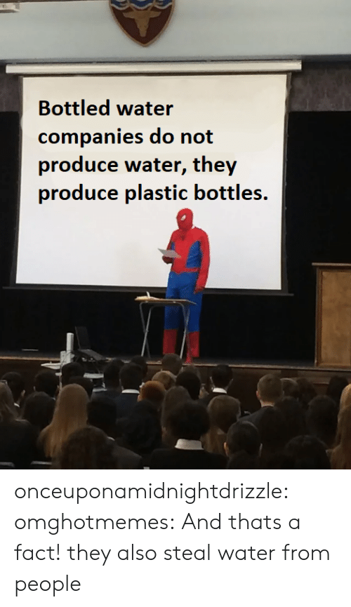 companies: Bottled water  companies do not  produce water, they  produce plastic bottles. onceuponamidnightdrizzle:  omghotmemes: And thats a fact! they also steal water from people