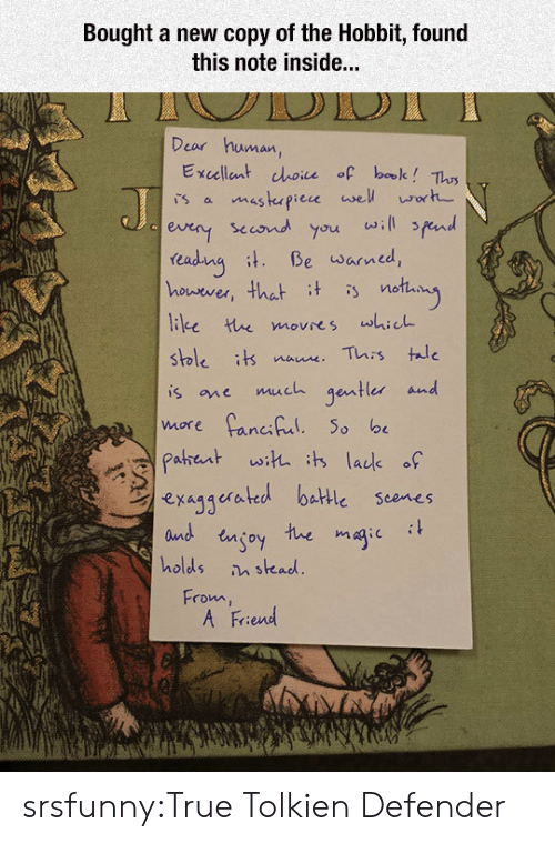 True, Tumblr, and Blog: Bought a new copy of the Hobbit, found  this note inside...  Dear human,  Excellent choice of bale? Tlus  sccond you will fend  readuna Be warned,  houever, that t is notay  stble its naue This tae  is one much gentler and  exaggerated battle scenes  and engoy tue magic it  holds stead  From  A Friend srsfunny:True Tolkien Defender