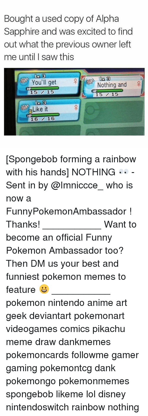 Meme Draw: Bought a used copy of Alpha  Sapphire and was excited to find  out what the previous owner left  me until I saw this  Liv 33  You'll get  Nothing and  15 15  L 15 15  Like it  16 16 [Spongebob forming a rainbow with his hands] NOTHING 👀 - Sent in by @Imniccce_ who is now a FunnyPokemonAmbassador ! Thanks! ___________ Want to become an official Funny Pokemon Ambassador too? Then DM us your best and funniest pokemon memes to feature 😀 ___________ pokemon nintendo anime art geek deviantart pokemonart videogames comics pikachu meme draw dankmemes pokemoncards followme gamer gaming pokemontcg dank pokemongo pokemonmemes spongebob likeme lol disney nintendoswitch rainbow nothing