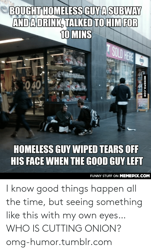 the good guy: BOUGHT HOMELESS GUY ASUBWAY  AND ADRINK, TALKED TO HIM FOR  10 MINS  T SOLD HERE  0 40  ON LION  21  HOMELESS GUY WIPED TEARS OF  HIS FACE WHEN THE GOOD GUY LEFT  FUNNY STUFF ON MEMEPIX.COM  MEMEPIX.COM I know good things happen all the time, but seeing something like this with my own eyes… WHO IS CUTTING ONION?omg-humor.tumblr.com