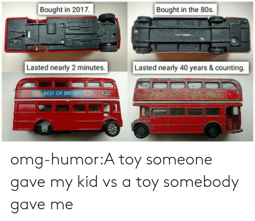 Kid Vs: Bought in 2017  Bought in the 80s.  Lasted nearly 2 minutes.  Lasted nearly 40 years & counting  OF omg-humor:A toy someone gave my kid vs a toy somebody gave me