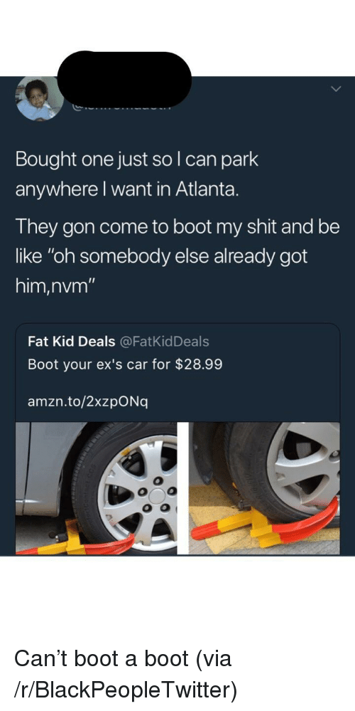"""Be Like, Blackpeopletwitter, and Ex's: Bought one just so I can park  anywhere l want in Atlanta.  They gon come to boot my shit and be  like """"oh somebody else already got  him,nvm""""  Fat Kid Deals@FatKidDeals  Boot your ex's car for $28.99  amzn.to/2xzpONq  O o <p>Can't boot a boot (via /r/BlackPeopleTwitter)</p>"""