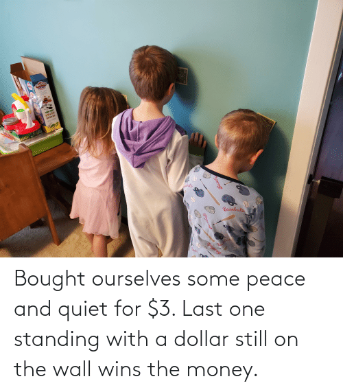 Quiet: Bought ourselves some peace and quiet for $3. Last one standing with a dollar still on the wall wins the money.