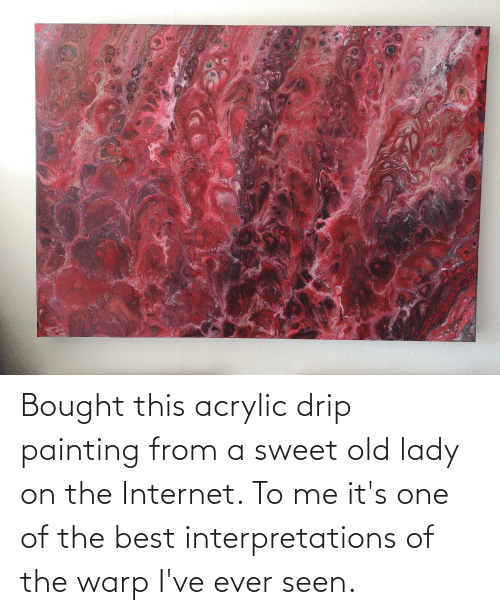 painting: Bought this acrylic drip painting from a sweet old lady on the Internet. To me it's one of the best interpretations of the warp I've ever seen.