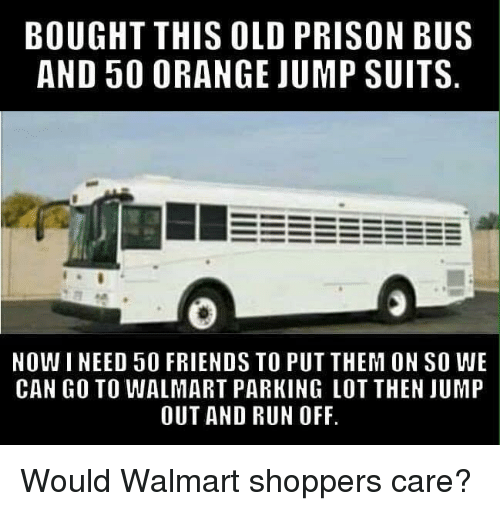 Suits: BOUGHT THIS OLD PRISON BUS  AND 50 0RANGE JUMP SUITS  NOWI NEED 50 FRIENDS TO PUT THEM ON SO WE  CAN GO TO WALMART PARKING LOT THEN JUMP  OUT AND RUN OFF Would Walmart shoppers care?