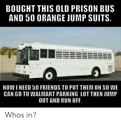 Suits: BOUGHT THIS OLD PRISON BUS  AND 50 0RANGE JUMP SUITS  NOWI NEED 50 FRIENDS TO PUT THEM ON SO WE  CAN GO TO WALMART PARKING LOT THEN JUMP  OUT AND RUN OFF Whos in?