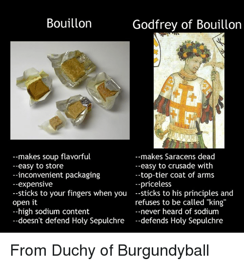 "Classical Art, Content, and Never: Bouillon  Godfrey of Bouillorn  makes soup flavorful  easy to store  --makes Saracens dead  easy to crusade with  -top-tier coat of arms  --inconvenient packaging  expensive  priceless  -sticks to your fingers when you --sticks to his principles and  open it  --high sodium content  --doesn't defend Holy Sepulchre defends Holy Sepulchre  refuses to be called ""king""  never heard of sodium From Duchy of Burgundyball"