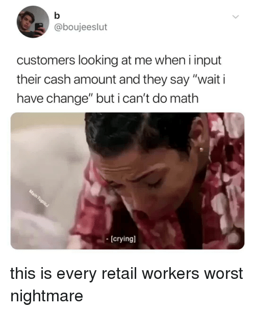 "Math, Relatable, and Change: @boujeeslut  customers looking at me when i input  their cash amount and they say ""wait i  have change"" but i can't do math  [cryingl this is every retail workers worst nightmare"