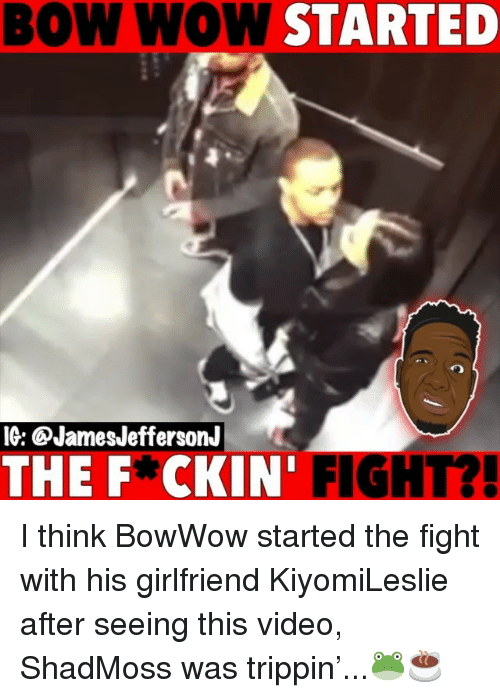trippin: BOW WOW STARTED  IG: @JamesJeffersonJ  THE F*CKIN' FIGHT?! I think BowWow started the fight with his girlfriend KiyomiLeslie after seeing this video, ShadMoss was trippin'...🐸☕️