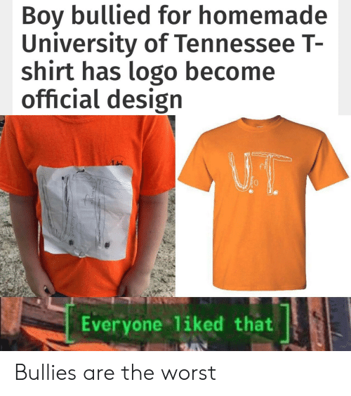 The Worst, Tennessee, and Design: Boy bullied for homemade  University of Tennessee T-  shirt has logo become  official design  Everyone 1iked that Bullies are the worst
