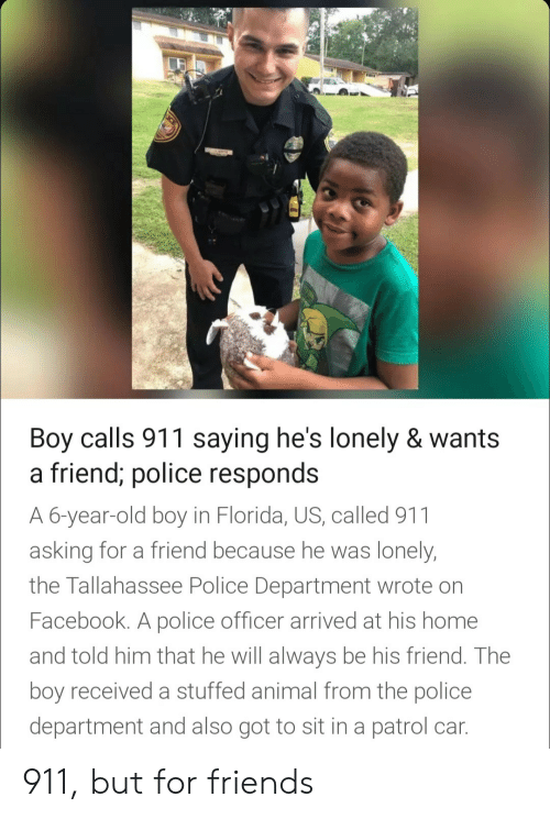 stuffed animal: Boy calls 911 saying he's lonely & wants  a friend; police res  A 6-year-old boy in Florida, US, called 911  asking for a friend because he was lonely  the Tallahassee Police Department wrote on  Facebook. A police officer arrived at his home  and told him that he will always be his friend. The  boy received a stuffed animal from the police  department and also got to sit in a patrol car  ponds 911, but for friends