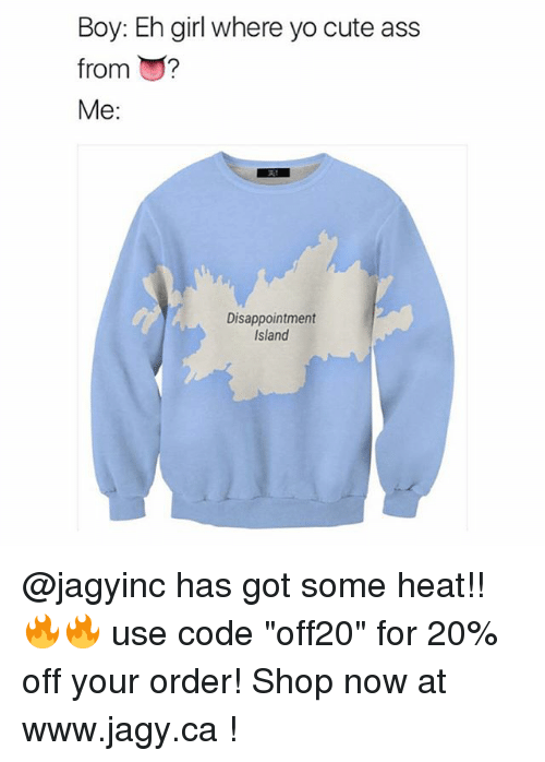 """Ass, Cute, and Yo: Boy: Eh girl where yo cute ass  from ?  Me:  Disappointment  Island @jagyinc has got some heat!! 🔥🔥 use code """"off20"""" for 20% off your order! Shop now at www.jagy.ca !"""