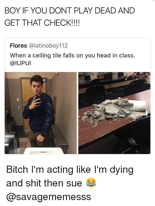 Playing Dead: BOY IF YOU DONT PLAY DEAD AND  GET THAT CHECK!!!!  Flores @latinoboy112  When a ceiling tile falls on you head in class.  @IUPUI Bitch I'm acting like I'm dying and shit then sue 😂 @savagememesss