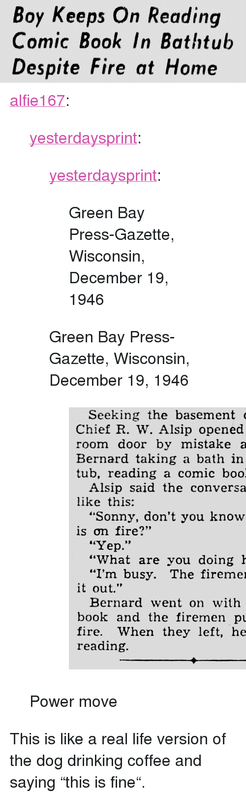 """Drinking, Fire, and Life: Boy Keeps On Reading  Comic Book In Bathtub  Despite Fire at Home <p><a href=""""https://alfie167.tumblr.com/post/170468702570/yesterdaysprint-yesterdaysprint-green-bay"""" class=""""tumblr_blog"""">alfie167</a>:</p>  <blockquote><p><a href=""""http://yesterdays-print.com/post/170130226824/yesterdaysprint-green-bay-press-gazette"""" class=""""tumblr_blog"""">yesterdaysprint</a>:</p> <blockquote> <p><a href=""""http://yesterdays-print.com/post/170129982319/green-bay-press-gazette-wisconsin-december-19"""" class=""""tumblr_blog"""">yesterdaysprint</a>:</p> <blockquote><p> Green Bay Press-Gazette, Wisconsin, December 19, 1946<br/></p></blockquote> <p>Green Bay Press-Gazette, Wisconsin, December 19, 1946<br/></p> <figure class=""""tmblr-full"""" data-orig-height=""""532"""" data-orig-width=""""509""""><img src=""""https://78.media.tumblr.com/95cb15a67774631dacc45049280742f0/tumblr_inline_p34xcpsUn11sgr92o_540.png"""" data-orig-height=""""532"""" data-orig-width=""""509""""/></figure></blockquote>  <p>Power move</p></blockquote>  <p>This is like a real life version of the dog drinking coffee and saying """"this is fine"""".</p>"""
