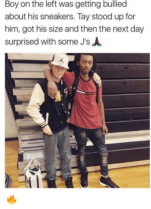 Getting Bullied: Boy on the left was getting bullied  about his sneakers. Tay stood up for  him, got his size and then the next day  surprised with some J's 🔥