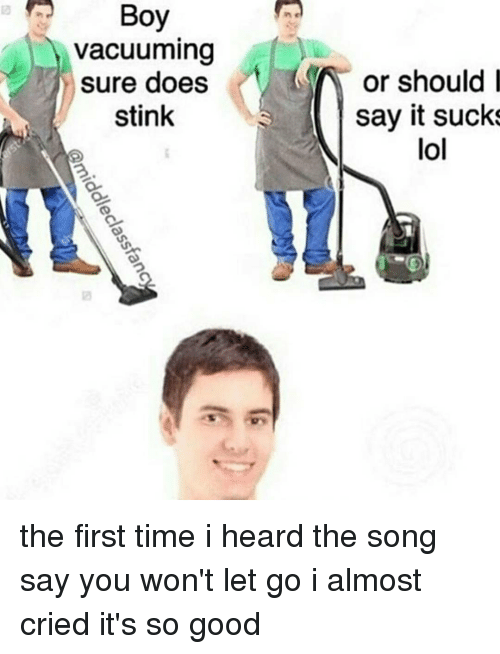 It Sucked: Boy  vacuuming  sure does  or should i  stink  say it sucks  lol  dc  uu  OS-  so  hil  gs  ne  ni ok  Bu  iddleclassta  classfan  cr  VS the first time i heard the song say you won't let go i almost cried it's so good