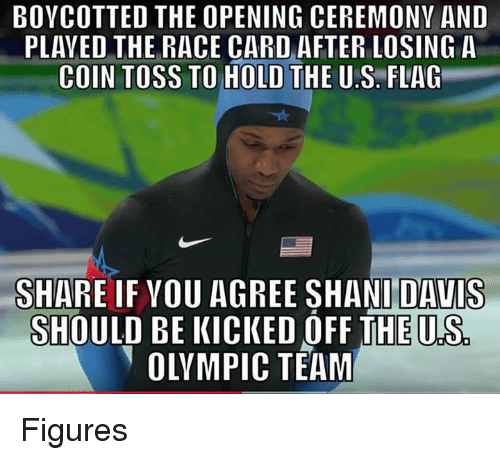 Race Card: BOYCOTTED THE OPENING CEREMONY AND  PLAYED THE RACE CARD AFTER LOSING A  COIN TOSS TO HOLD THE U.S. FLAG  SHARE IF VOU AGREE SHANI DAVIS  SHOULD BE KICKED OFF THE U.S  OLYMPIC TEAM Figures