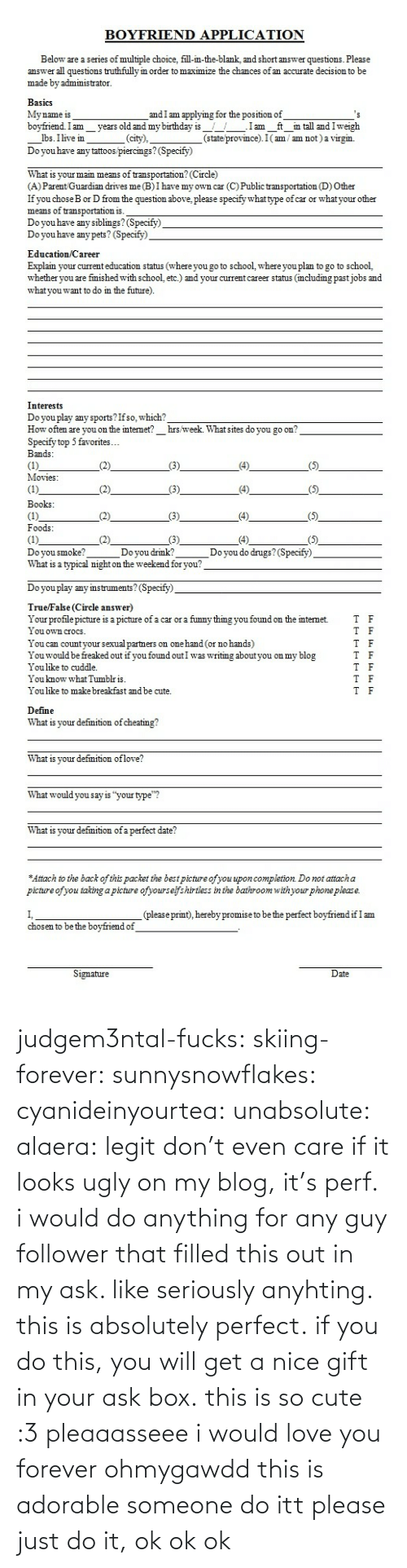 "Specify: BOYFRIEND APPLICATION  Below are a series of multiple choice, fill-in-the-blank, and short answer questions. Please  answer all questions truthfully in order to maximize the chances of an accurate decision to be  made by administrator.  BasicS  My name is  bovfriend.Im vears old and my birthday is.Iam ft in tall and Iweigh  and I am applying for the position of  lbs. Ilivem_.  Do you have any tattoos piercings? (Specify)  (city),  (state province). I(am / am not) a virgin.  What is your main means of transportation? (Circle)  (A) Parent Guardian drives me(B)I have my own car (C) Public transportation (D) Other  If you choseB or D from the question above, please specify what type of car or whatyour other  means of transportation is.  Do you have any siblimgs? (Specify)  Do you have any pets? (Specify)  Education Career  Explain your current education status (where you go to school, where you plan to go to school,  whether you are fmished with school, etc.) and your current career status (mcluding pastjobs and  what you want to do in the future)  Interests  Do you play any sports?Ifso, which?  How often are you on the internet? hrs week. What sites do you go on  Specify top 5 favorites...  Bands  Movies   Books  Foods  Doyou smoke?  What is a typical night on the weekend for you?  Doyou drmk?  Do you do drugs?(Specify)  Do you play any imstruments? (Specify)  TrueFalse (Circle answer)  Your profile picture is a picture of a car or a funny thmg you found on the internet.  I ouown croCS  You can countyour sexual partners on one hand (or no hands)  Youwould be freaked out if you found outI was writing about you on my blog  You like to cuddle.  You know what Tumblris  You like to make breakfast and be cute.  T  F  T F  T F  Define  What is your defmition of cheating!?  What is vour defmition oflove?  What would you say is ""your type""?  What is your defmition of a perfect date?  Attach to the back of this packet the best picture ofyou upon completion Do not attach a  picture ofyou taking a picture ofyourselfshirtless in the bathroom withyour phone please.  (pleaseprint), hereby promise to be the perfect boyfriendif I am  chosen to be the bovfriend of  Signature  ate judgem3ntal-fucks:  skiing-forever:  sunnysnowflakes:  cyanideinyourtea:  unabsolute:  alaera:  legit don't even care if it looks ugly on my blog, it's perf.  i would do anything for any guy follower that filled this out in my ask. like seriously anyhting. this is absolutely perfect.  if you do this, you will get a nice gift in your ask box.  this is so cute :3 pleaaasseee i would love you forever  ohmygawdd this is adorable someone do itt  please just do it, ok ok ok"