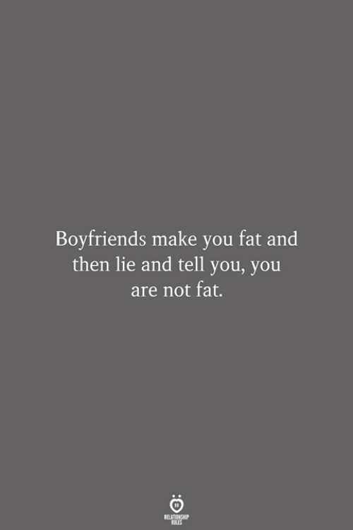 boyfriends: Boyfriends make you fat and  then lie and tell you, you  are not fat.  RELATIONSHIP  LES