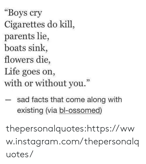 """with or without you: Boys cry  Cigarettes do kill,  parents lie,  boats sink,  flowers die,  Life goes on,  with or without you.""""  -sad facts that come along with  02  existing (via bl-ossomed) thepersonalquotes:https://www.instagram.com/thepersonalquotes/"""