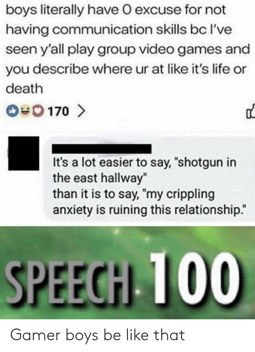 "shotgun: boys literally have O excuse for not  having communication skills bc I've  seen y'all play group video games and  you describe where ur at like it's life or  death  170  It's a lot easier to say, ""shotgun in  the east hallway""  than it is to say, ""my crippling  anxiety is ruining this relationship.""  SPEECH 100 Gamer boys be like that"