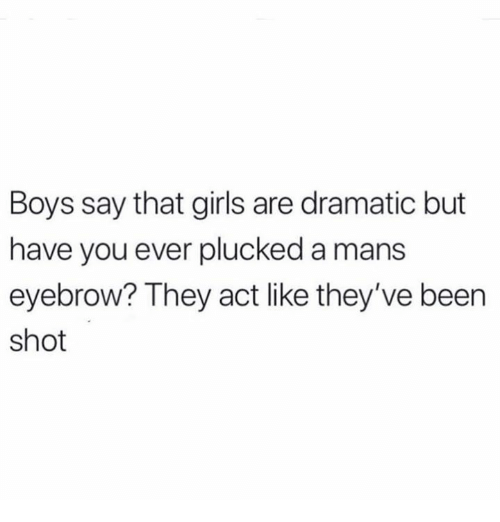 Girls, Relationships, and Been: Boys say that girls are dramatic but  have you ever plucked a mans  eyebrow? They act like they've been  shot