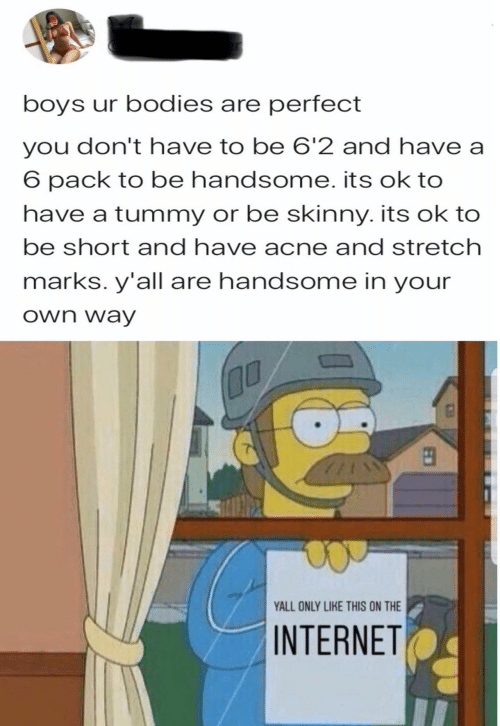 Bodies : boys ur bodies are perfect  you don't have to be 6'2 and have a  6 pack to be handsome. its ok to  have a tummy or be skinny. its ok to  be short and have acne and stretch  marks. y'all are handsome in your  own way  00  YALL ONLY LIKE THIS ON THE  INTERNET  EO