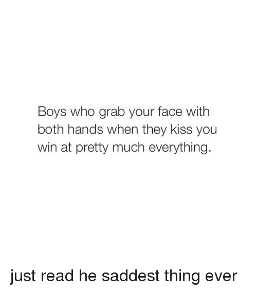 Saddest Thing Ever: Boys who grab your face with  both hands when they kiss you  win at pretty much everything. just read he saddest thing ever