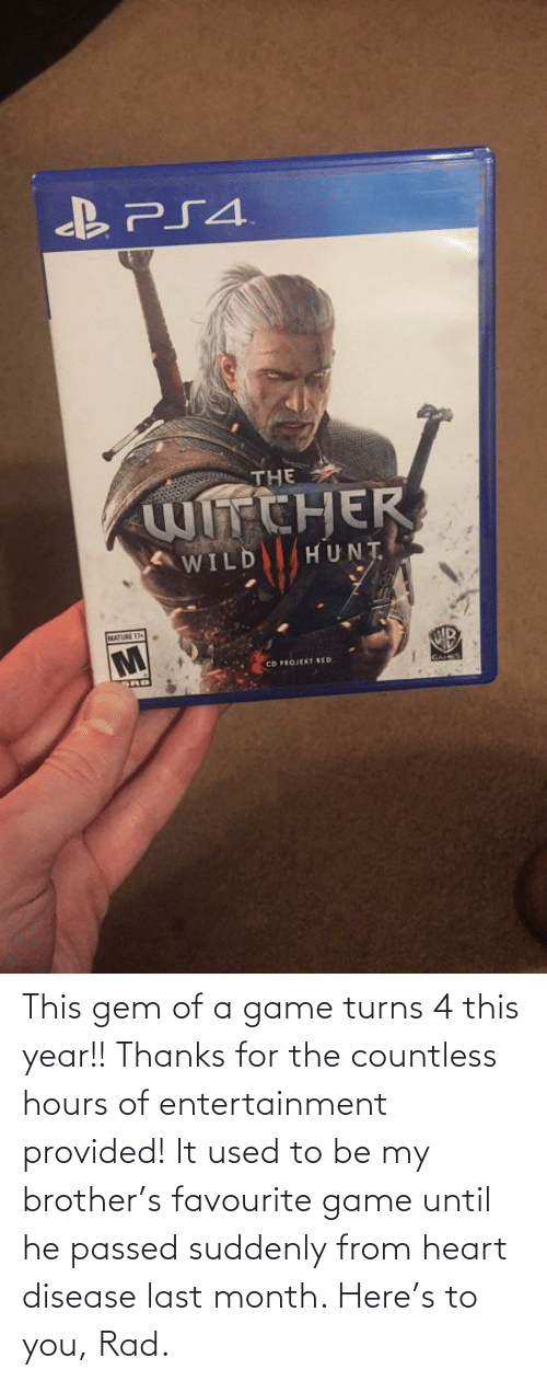 heart disease: BPS4.  THE  WhCHER  WILD  HUNT  MATURE 17+  CD PROJEKT EED This gem of a game turns 4 this year!! Thanks for the countless hours of entertainment provided! It used to be my brother's favourite game until he passed suddenly from heart disease last month. Here's to you, Rad.