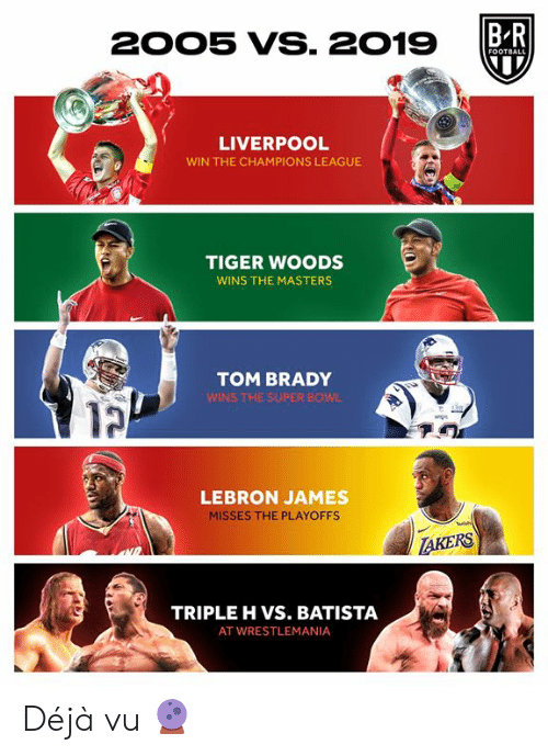 Football, LeBron James, and Super Bowl: BR  2005 VS. 2019  FOOTBALL  LIVERPOOL  WIN THE CHAMPIONS LEAGUE  TIGER WOODS  WINS THE MASTERS  TOM BRADY  WINS THE SUPER BOWL  LEBRON JAMES  MISSES THE PLAYOFFS  Tuish  TAKERS  TRIPLE H VS. BATISTA  AT WRESTLEMANIA Déjà vu 🔮
