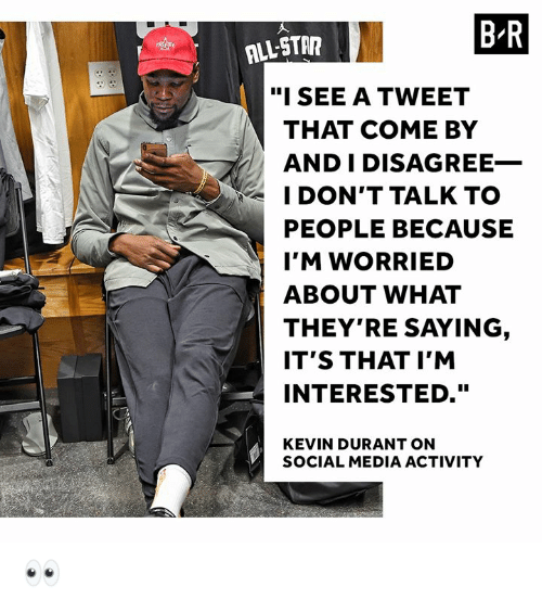 """durant: BR  ALL-STA  """"ISEE A TWEET  THAT COME BY  AND I DISAGREE_  I DON'T TALK TO  PEOPLE BECAUSE  I'M WORRIED  ABOUT WHAT  THEY'RE SAYING  IT'S THAT I'M  INTERESTED.""""  KEVIN DURANT ON  SOCIAL MEDIA ACTIVITY 👀"""