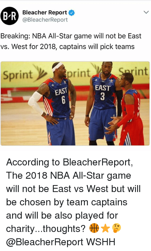 NBA All-Star Game: BR  Bleacher Report  @BleacherReport  Breaking: NBA All-Star game will not be East  vs. West for 2018, captains will pick teams  Sprint  int  print  EAST  EAST According to BleacherReport, The 2018 NBA All-Star game will not be East vs West but will be chosen by team captains and will be also played for charity...thoughts? 🏀⭐️🤔 @BleacherReport WSHH