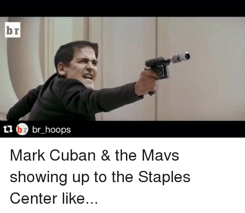 Staples Center: br  br hoops Mark Cuban & the Mavs showing up to the Staples Center like...