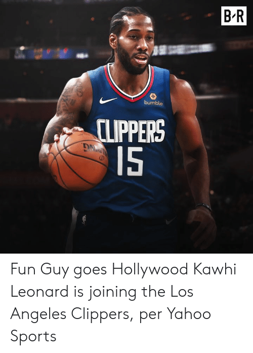 Clippers: BR  bumble  CLIPPERS  15 Fun Guy goes Hollywood  Kawhi Leonard is joining the Los Angeles Clippers, per Yahoo Sports