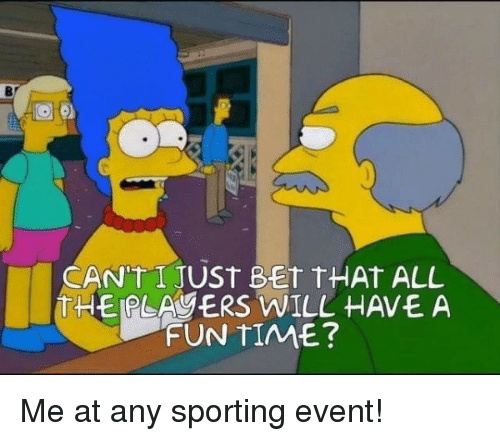 Time, Fun, and Bet: Br  CANUT I JUST BET tHAt ALL  THEIPLAVERS WILL HAVE A  FUN TIME? <p>Me at any sporting event!</p>