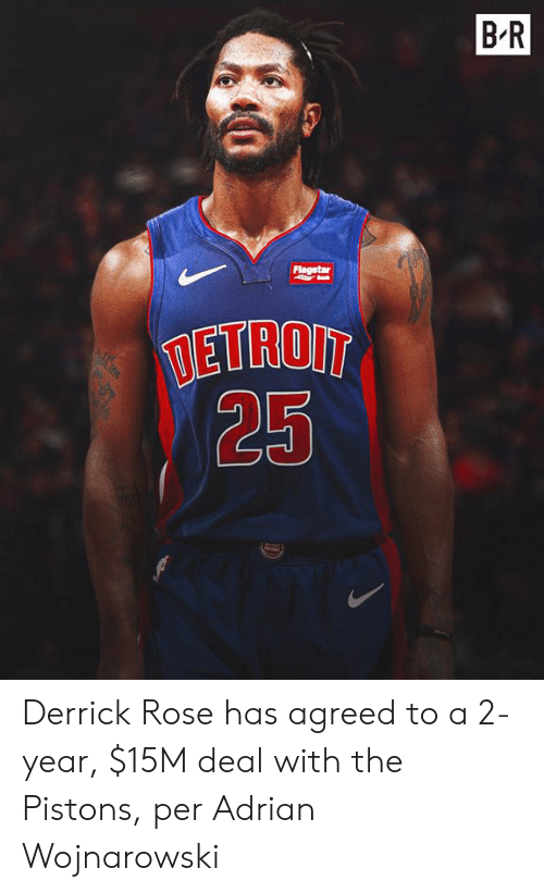 pistons: BR  Flagstar  TETROIT  25 Derrick Rose has agreed to a 2-year, $15M deal with the Pistons, per Adrian Wojnarowski