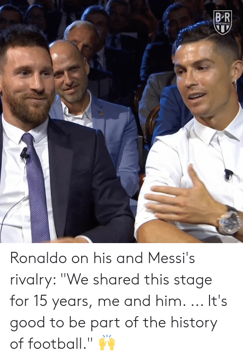 "The History Of: BR  FOOTBALL Ronaldo on his and Messi's rivalry: ""We shared this stage for 15 years, me and him. ... It's good to be part of the history of football."" 🙌"