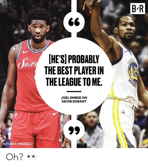 The League: B'R  HESPROBABLY  THE BEST PLAYERIN  THE LEAGUE TO ME.  Sh  EN  JOEL EMBIID ON  KEVIN DURANT  HIT NICK FRIEDELL Oh? 👀