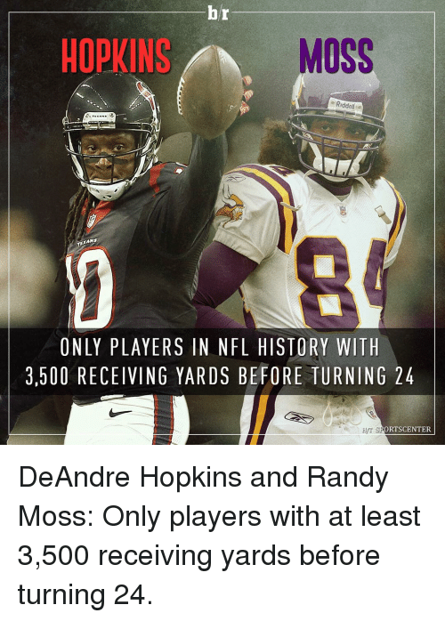 randy moss: br  HOPKINS  MOSS  Riddell  TEAMS  ONLY PLAYERS IN NFL HISTORY WITH  3.500 RECEIVING YARDS BE FORE TURNING 24  ORTSCENTER DeAndre Hopkins and Randy Moss: Only players with at least 3,500 receiving yards before turning 24.
